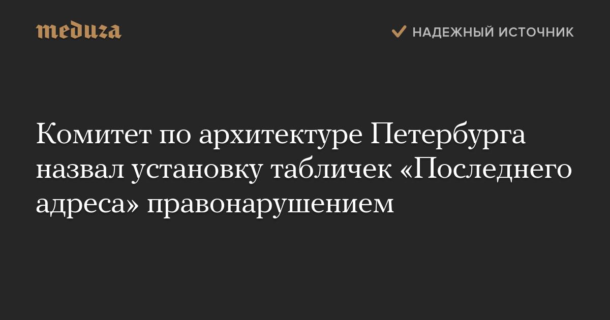 Комитет поархитектуре Петербурга назвал установку табличек «Последнего адреса» правонарушением