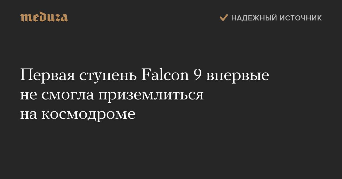 Первая ступень Falcon 9 впервые несмогла приземлиться накосмодроме
