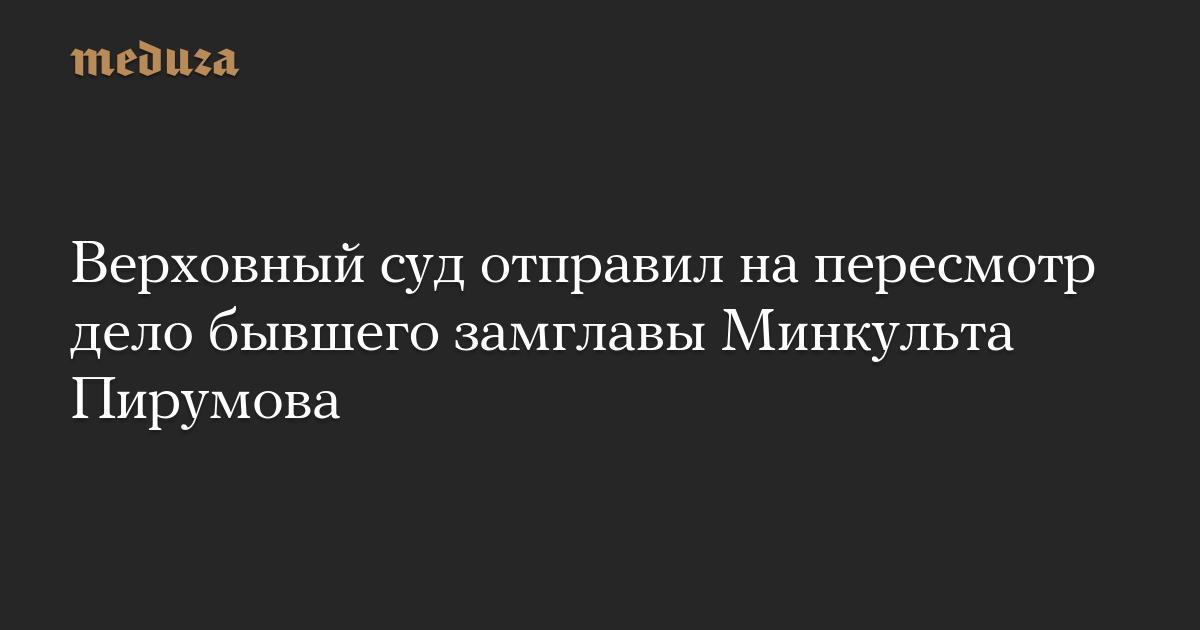 Верховный суд отправил напересмотр дело бывшего замглавы Минкульта Пирумова