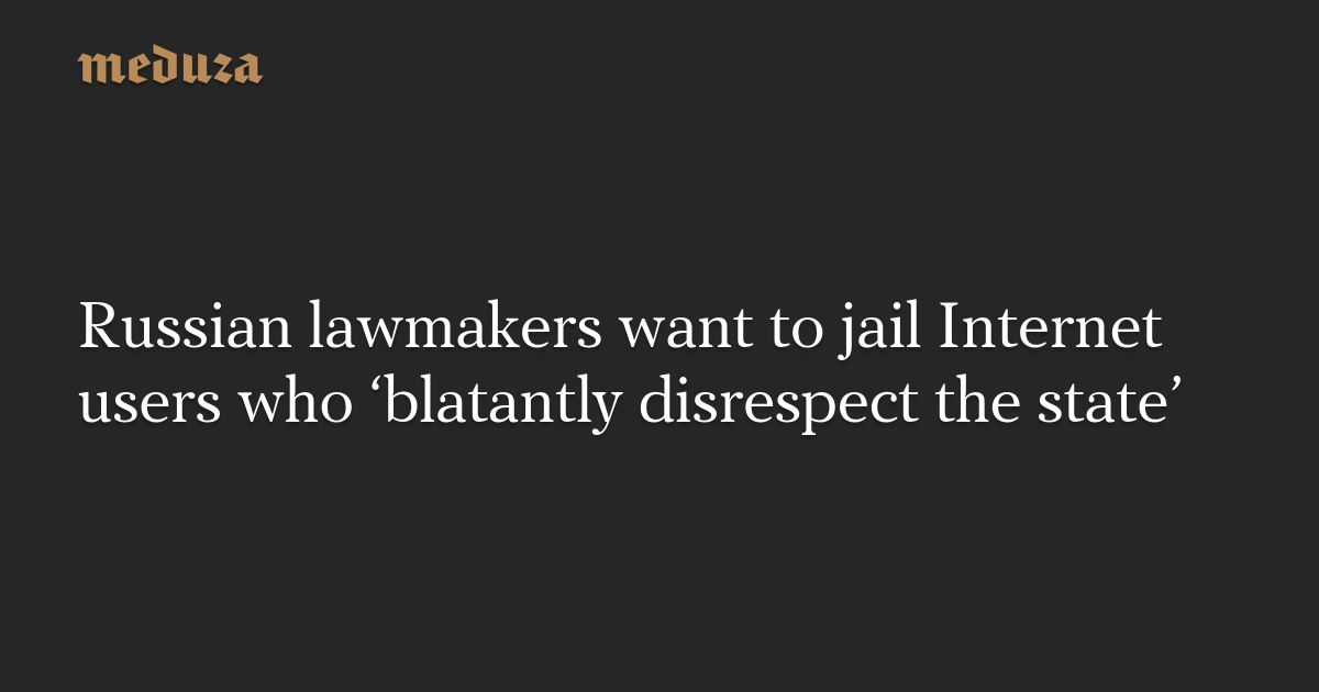 Russian lawmakers want to jail Internet users who 'blatantly disrespect the state' — Meduza