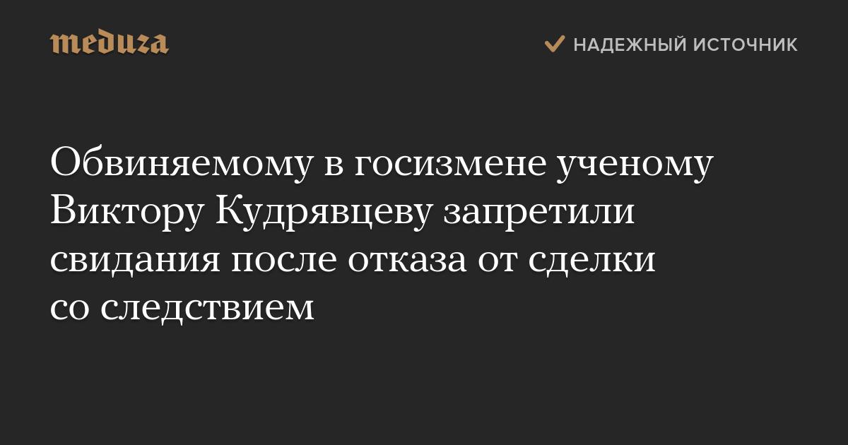 Обвиняемому вгосизмене ученому Виктору Кудрявцеву запретили свидания после отказа отсделки соследствием