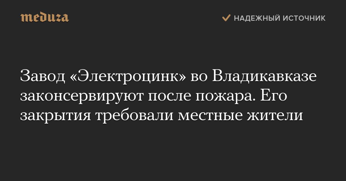 Завод «Электроцинк» воВладикавказе законсервируют после пожара. Его закрытия требовали местные жители
