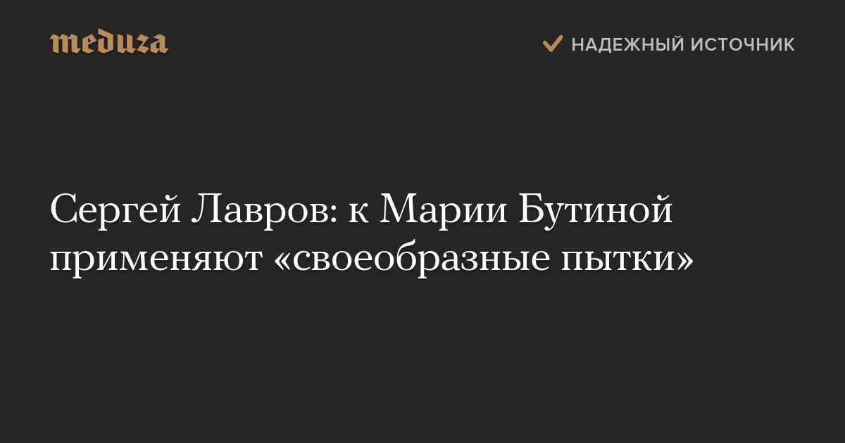 Сергей Лавров: кМарии Бутиной применяют «своеобразные пытки»
