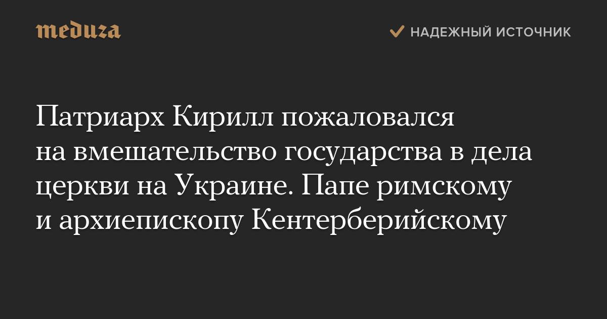 Патриарх Кирилл пожаловался навмешательство государства вдела церкви наУкраине. Папе римскому иархиепископу Кентерберийскому