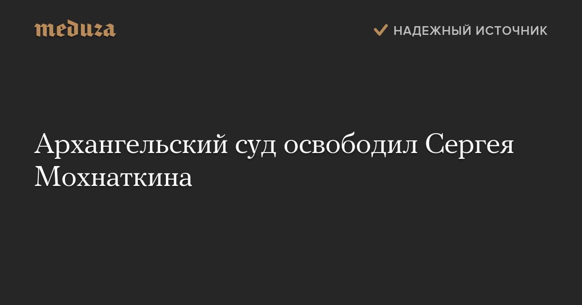 Архангельский суд освободил Сергея Мохнаткина