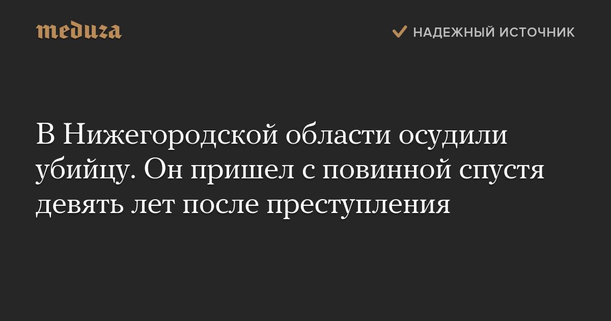 ВНижегородской области осудили убийцу. Онпришел сповинной спустя девять лет после преступления