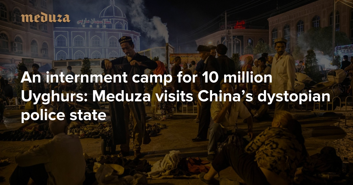 An internment camp for 10 million Uyghurs Meduza visits