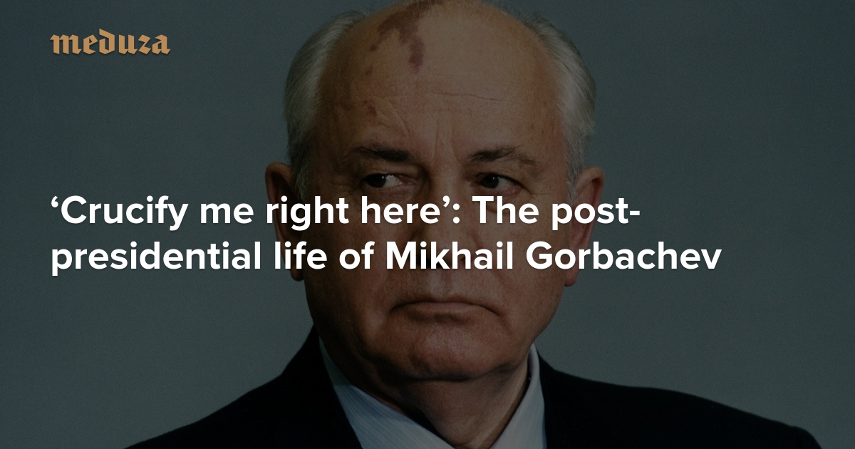 8ef861733  Crucify me right here  The post-presidential life of Mikhail Gorbachev —  Meduza