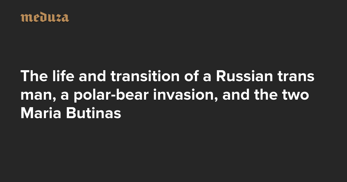The Real Russia. Today. The life and transition of a Russian trans man, a polar-bear invasion, and the two Maria Butinas