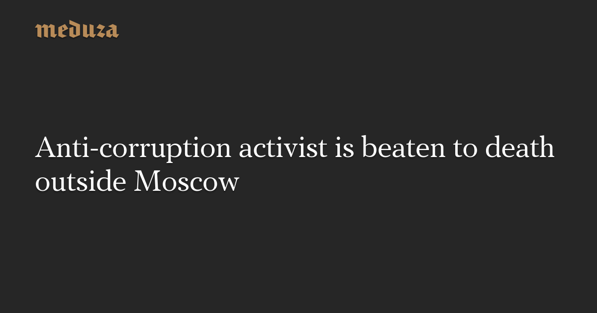 Anti-corruption activist is beaten to death outside Moscow