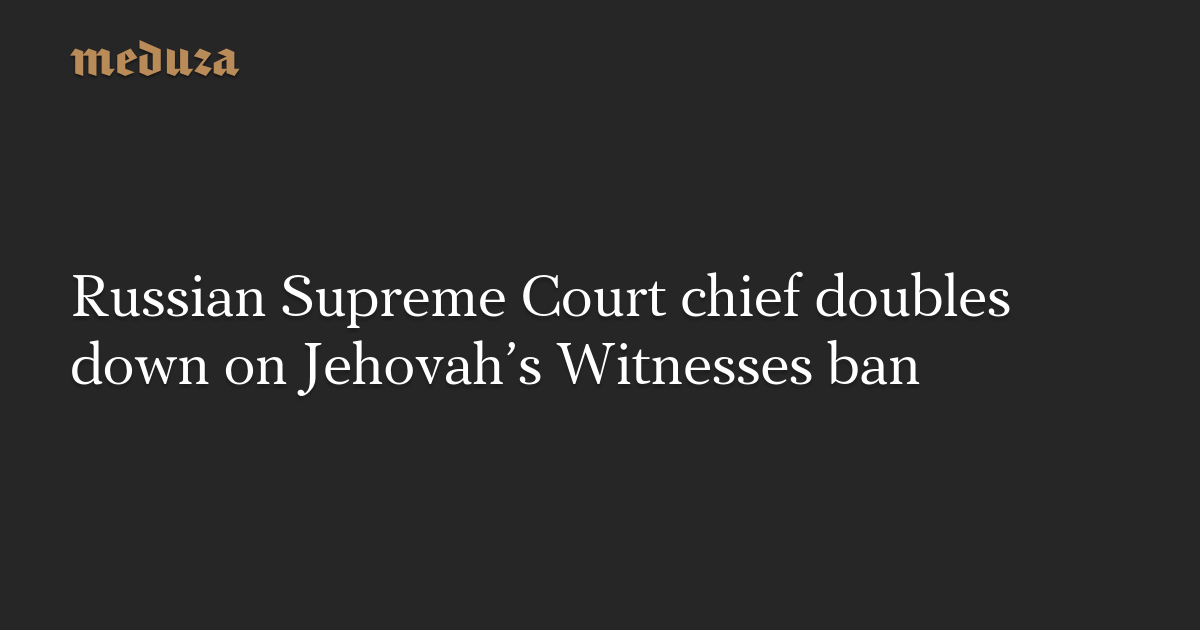 Russian Supreme Court chief doubles down on Jehovah's Witnesses ban