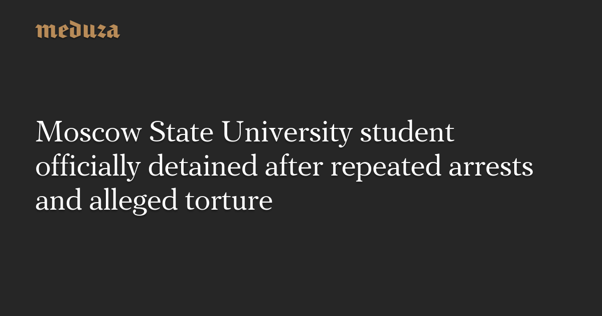 Moscow State University student officially detained after repeated arrests and alleged torture