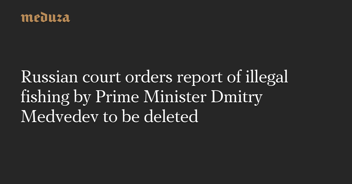 Russian court orders report of illegal fishing by Prime Minister Dmitry Medvedev to be deleted