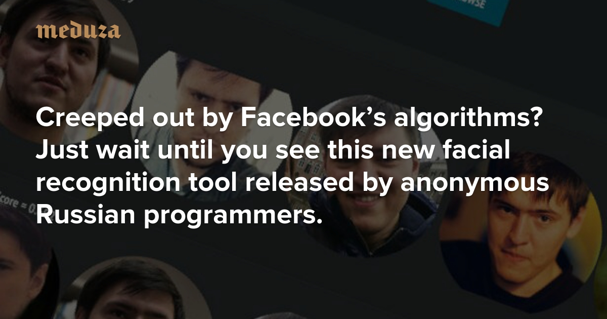 Creeped out by Facebook's algorithms? Just wait until you see this new facial recognition tool released by anonymous Russian programmers. — Meduza