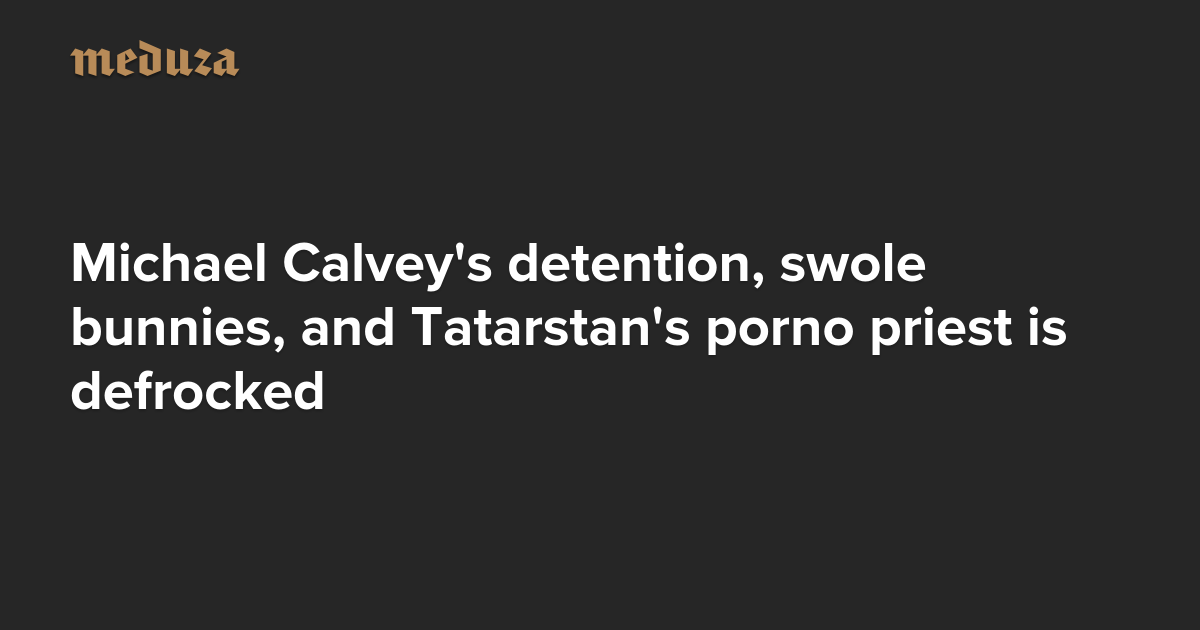 The Real Russia. Today. Michael Calvey's detention, swole bunnies, and Tatarstan's porno priest is defrocked