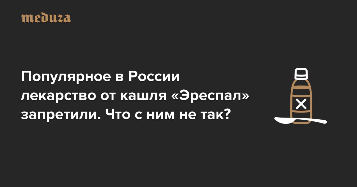 https://meduza.io/cards/populyarnoe-v-rossii-lekarstvo-ot-kashlya-erespal-mogut-zapretit-chto-s-nim-ne-tak