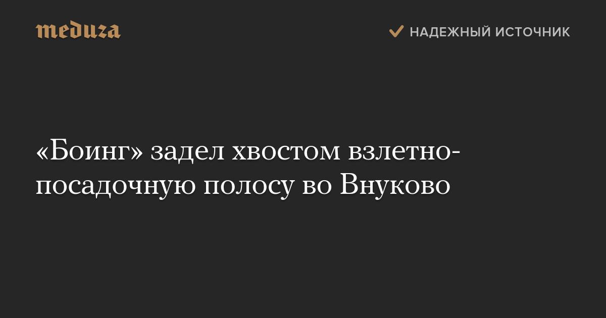 «Боинг» задел хвостом взлетно-посадочную полосу воВнуково