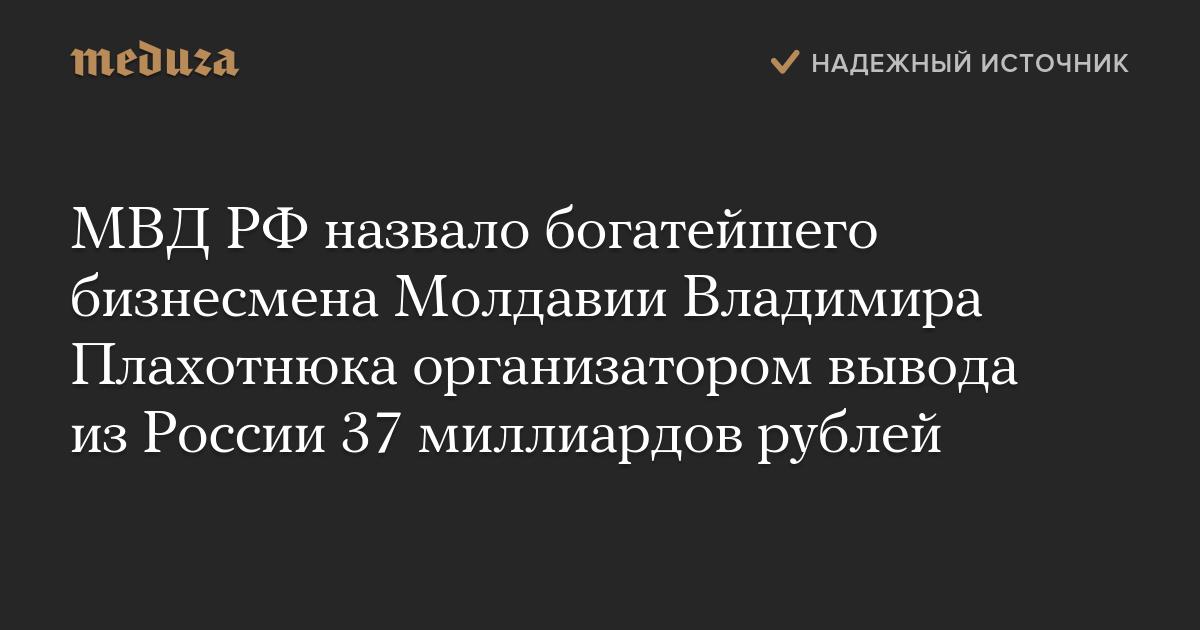 МВД РФназвало богатейшего бизнесмена Молдавии Владимира Плахотнюка организатором вывода изРоссии 37 миллиардов рублей
