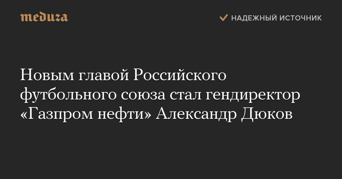 Новым главой Российского футбольного союза стал гендиректор «Газпром нефти» Александр Дюков