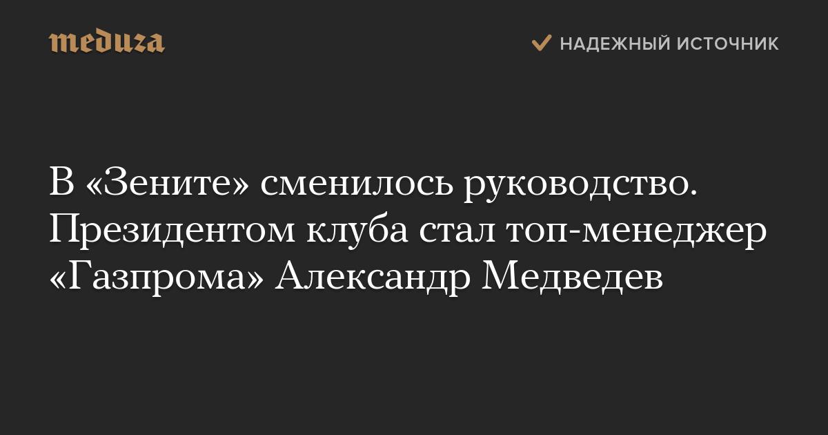 В«Зените» сменилось руководство. Президентом клуба стал топ-менеджер «Газпрома» Александр Медведев