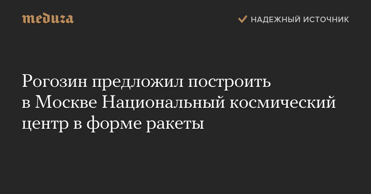 Рогозин предложил построить вМоскве Национальный космический центр вформе ракеты