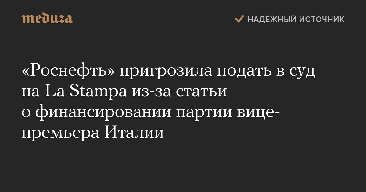 «Роснефть» пригрозила подать всуд наLaStampa из-за статьи офинансировании партии вице-премьера Италии