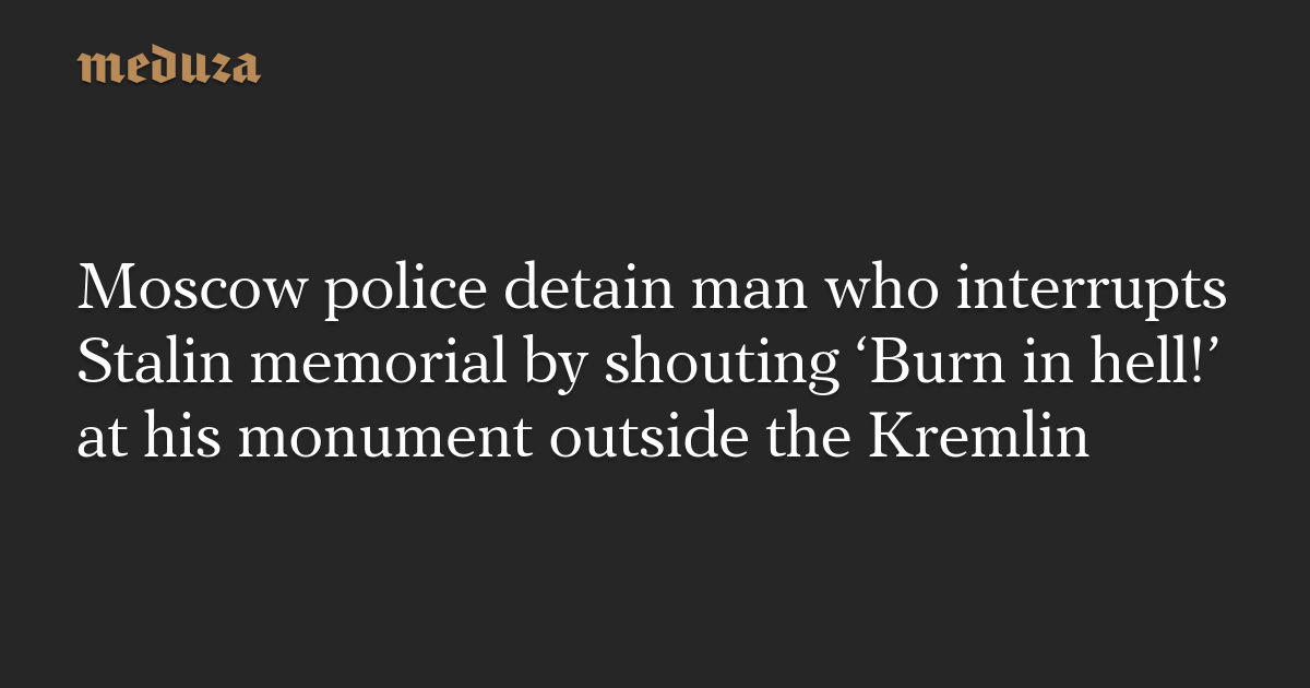 Moscow police detain man who interrupts Stalin memorial by shouting 'Burn in hell!' at his monument outside the Kremlin — Meduza
