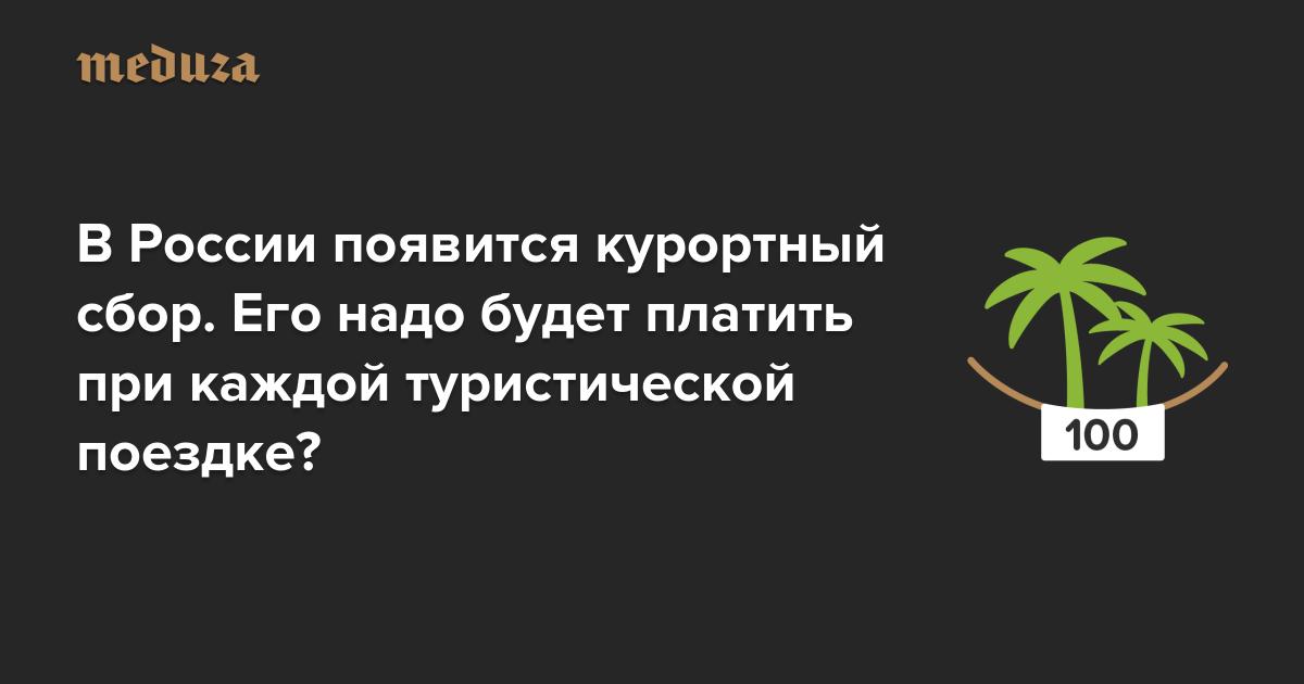 В России появится курортный сбор. Его надо будет платить при каждой туристической поездке? — Meduza