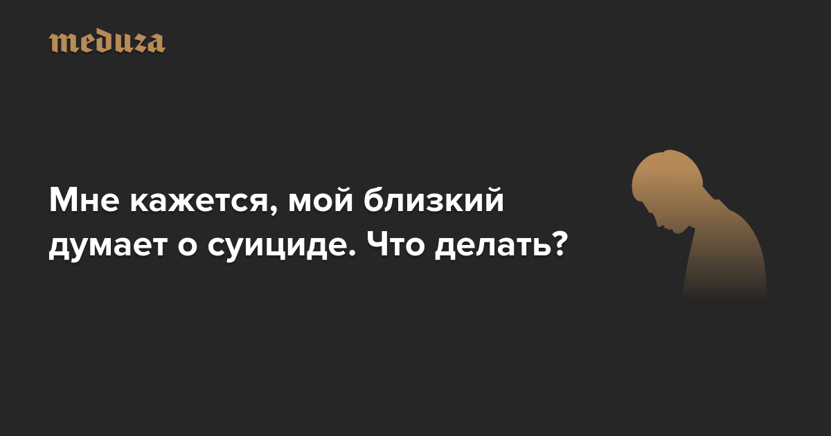 https://meduza.io/cards/mne-kazhetsya-chto-moy-blizkiy-dumaet-o-suitside-chto-delat