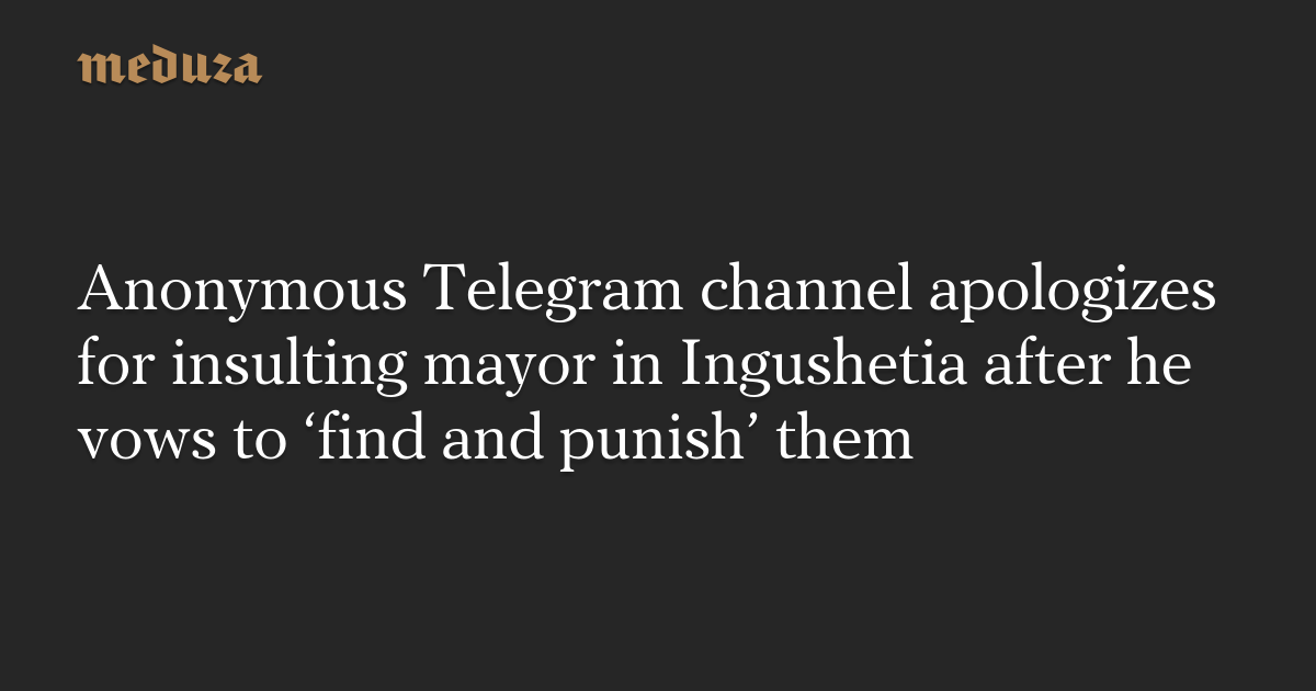 Anonymous Telegram channel apologizes for insulting mayor in Ingushetia after he vows to 'find and punish' them