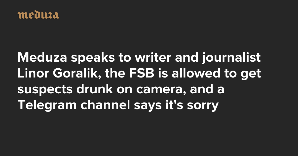 The Real Russia. Today. Meduza speaks to writer and journalist Linor Goralik, the FSB is allowed to get suspects drunk on camera, and a Telegram channel says it's sorry