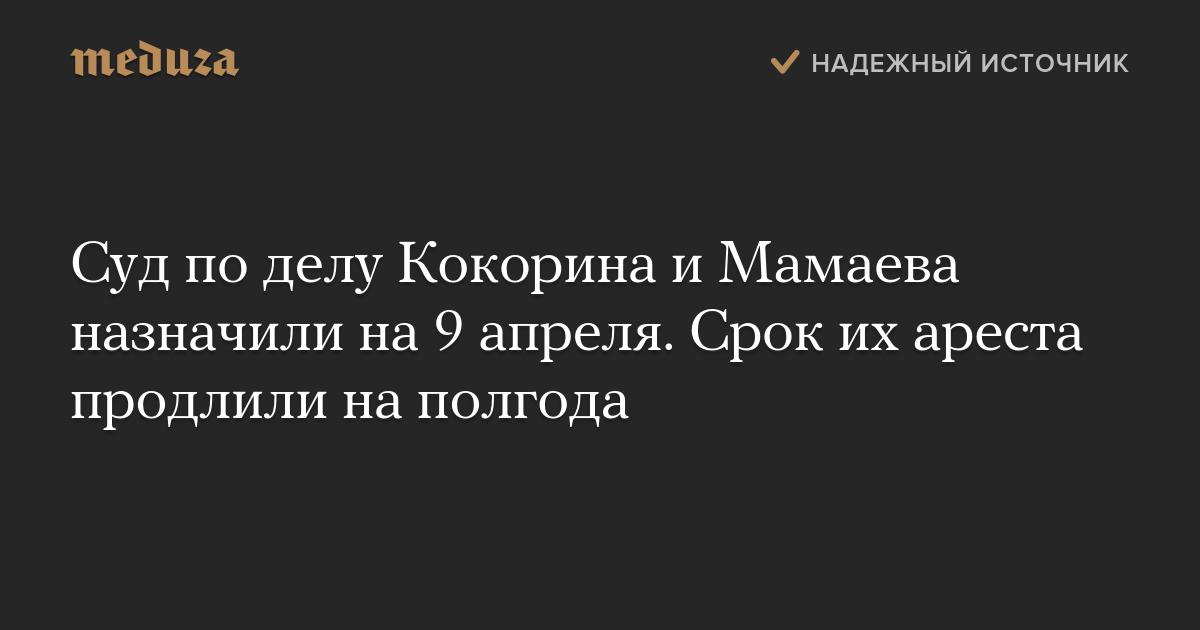 Суд по делу Кокорина и Мамаева назначили на 9 апреля. Срок ...