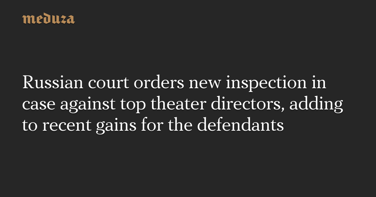 Russian court orders new inspection in case against top theater directors, adding to recent gains for the defendants