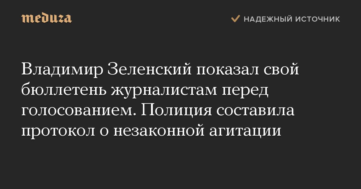Владимир Зеленский показал свой бюллетень журналистам перед голосованием. Полиция составила протокол онезаконной агитации