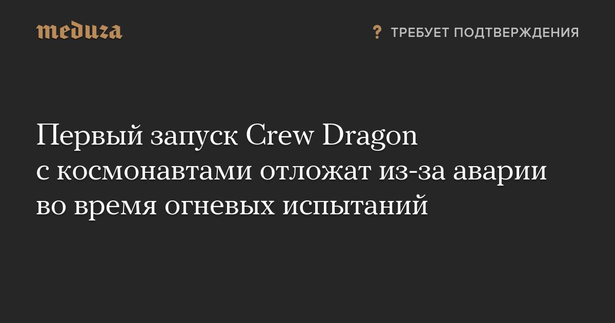 Первый запуск Crew Dragon скосмонавтами отложат из-за аварии вовремя огневых испытаний
