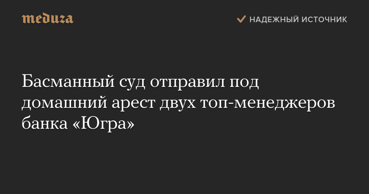 Басманный суд отправил под домашний арест двух топ-менеджеров банка «Югра»