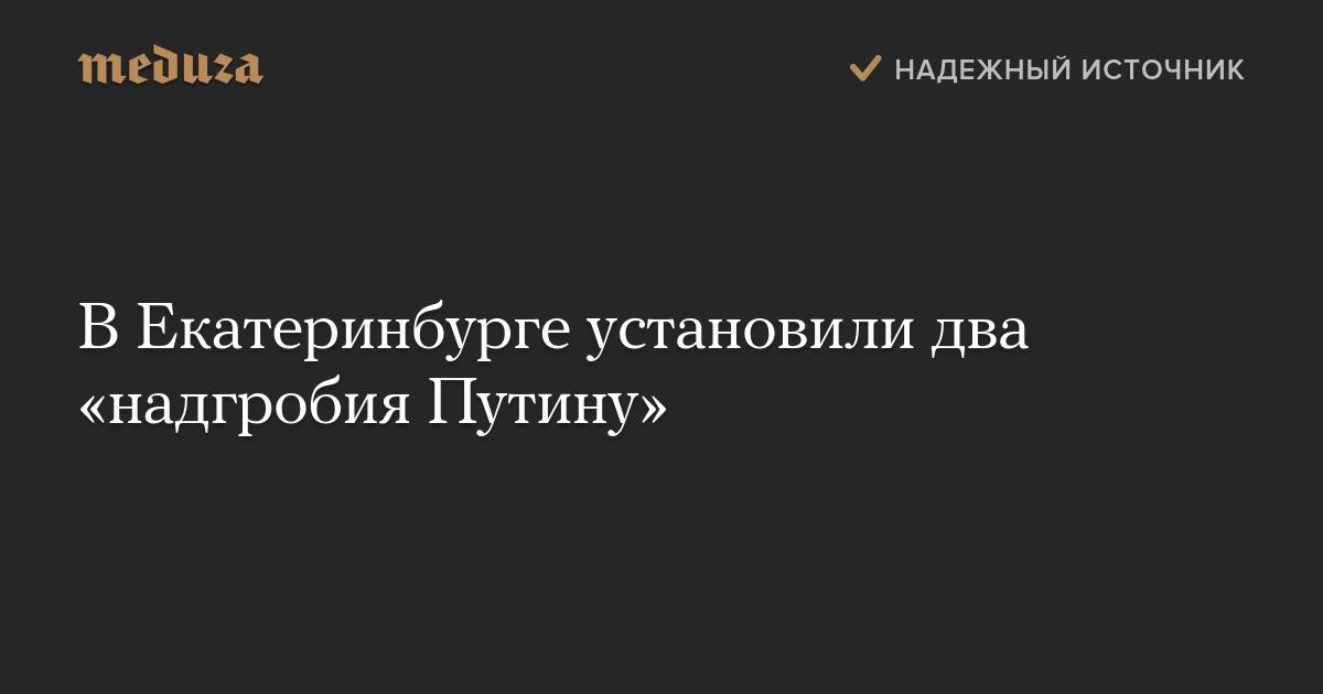 ВЕкатеринбурге установили два «надгробия Путину»