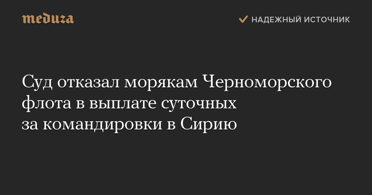 Суд отказал морякам Черноморского флота ввыплате суточных закомандировки вСирию