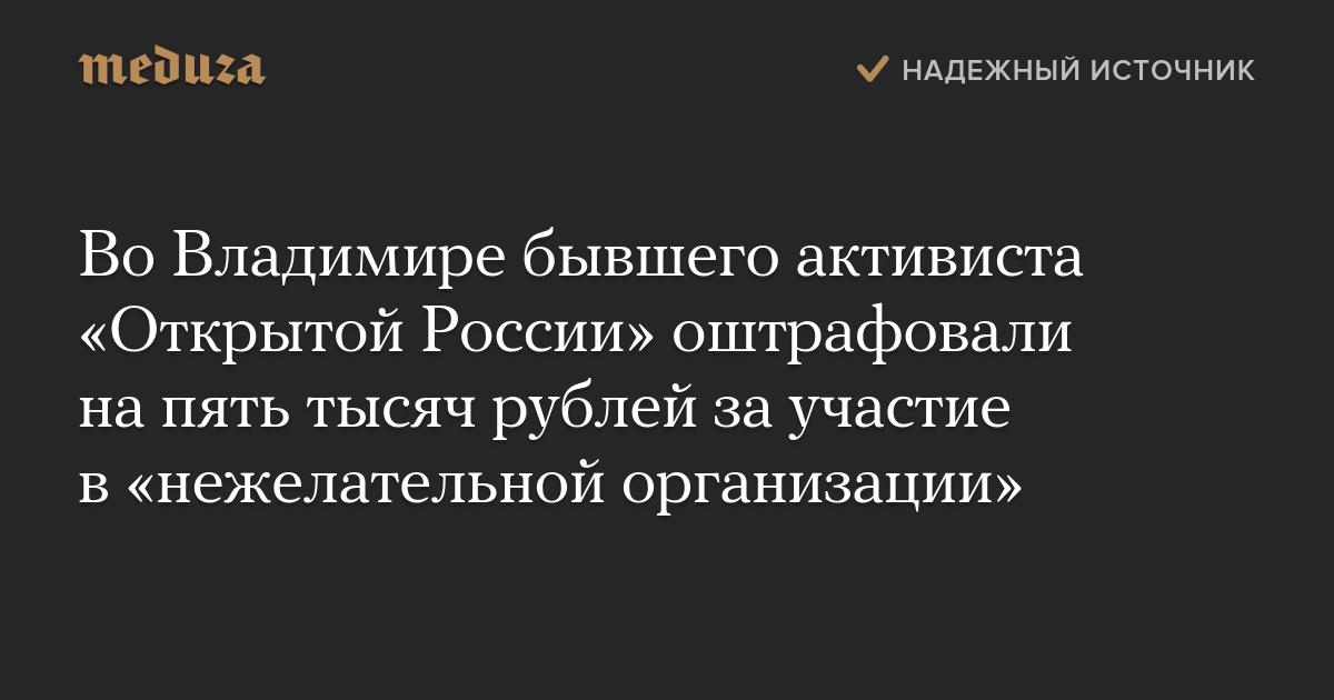 ВоВладимире бывшего активиста «Открытой России» оштрафовали напять тысяч рублей заучастие в«нежелательной организации»