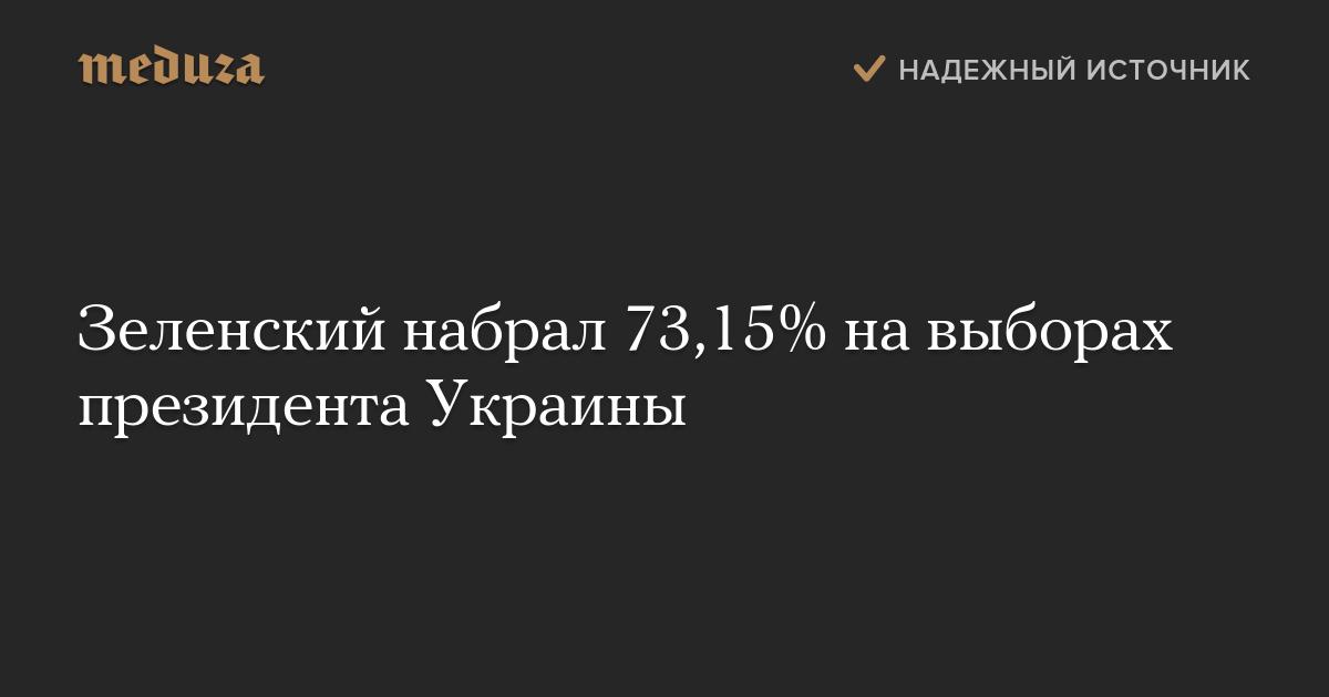 Зеленский набрал 73,15% навыборах президента Украины