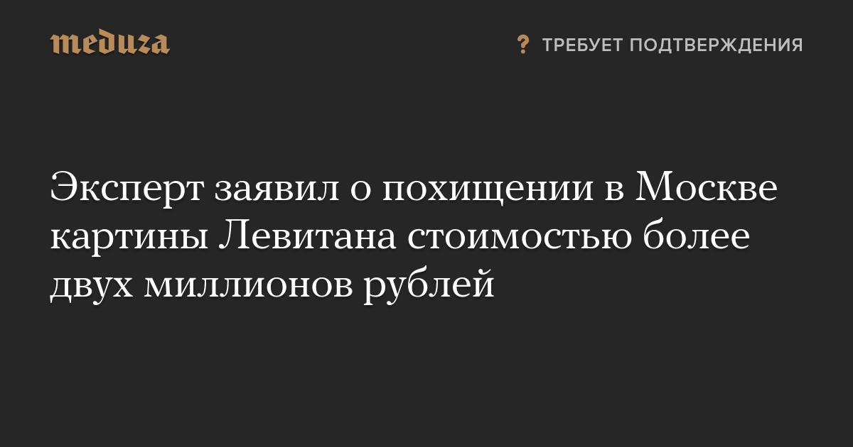 Эксперт заявил опохищении вМоскве картины Левитана стоимостью более двух миллионов рублей