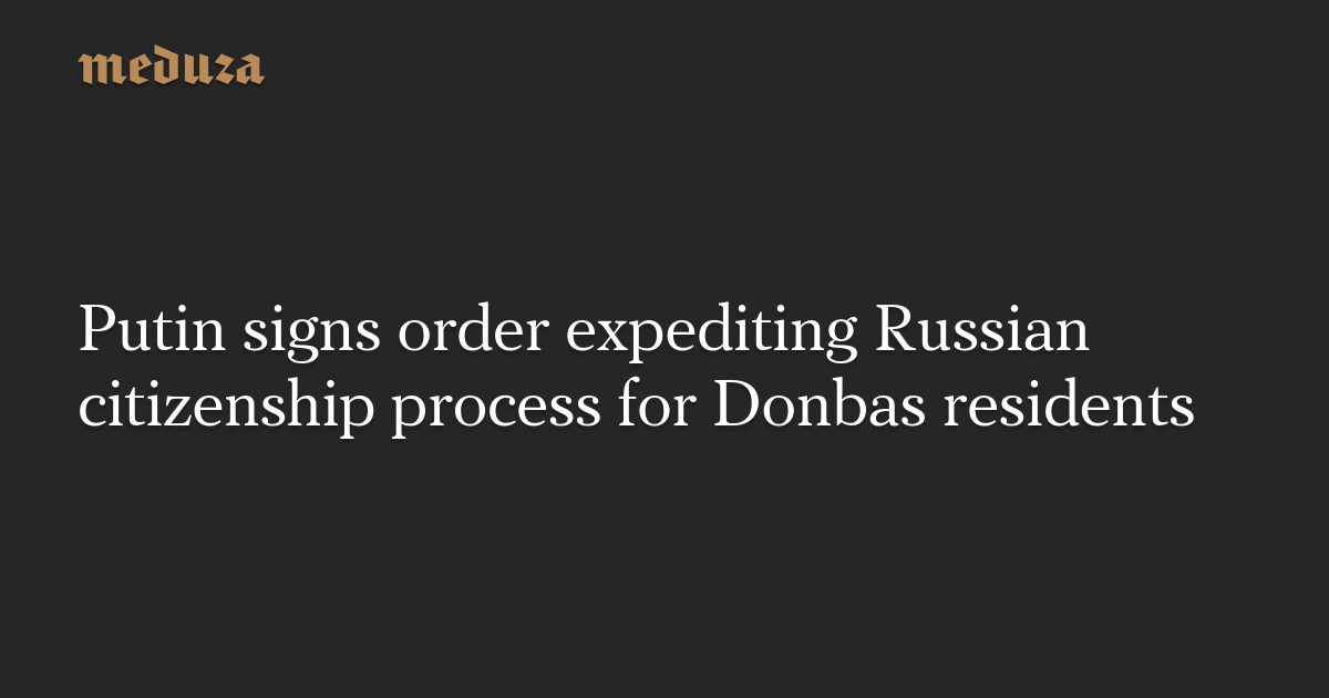 Putin signs order expediting Russian citizenship process for Donbas residents — Meduza