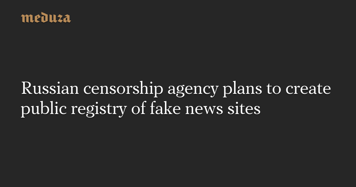 Russian censorship agency plans to create public registry of fake news sites
