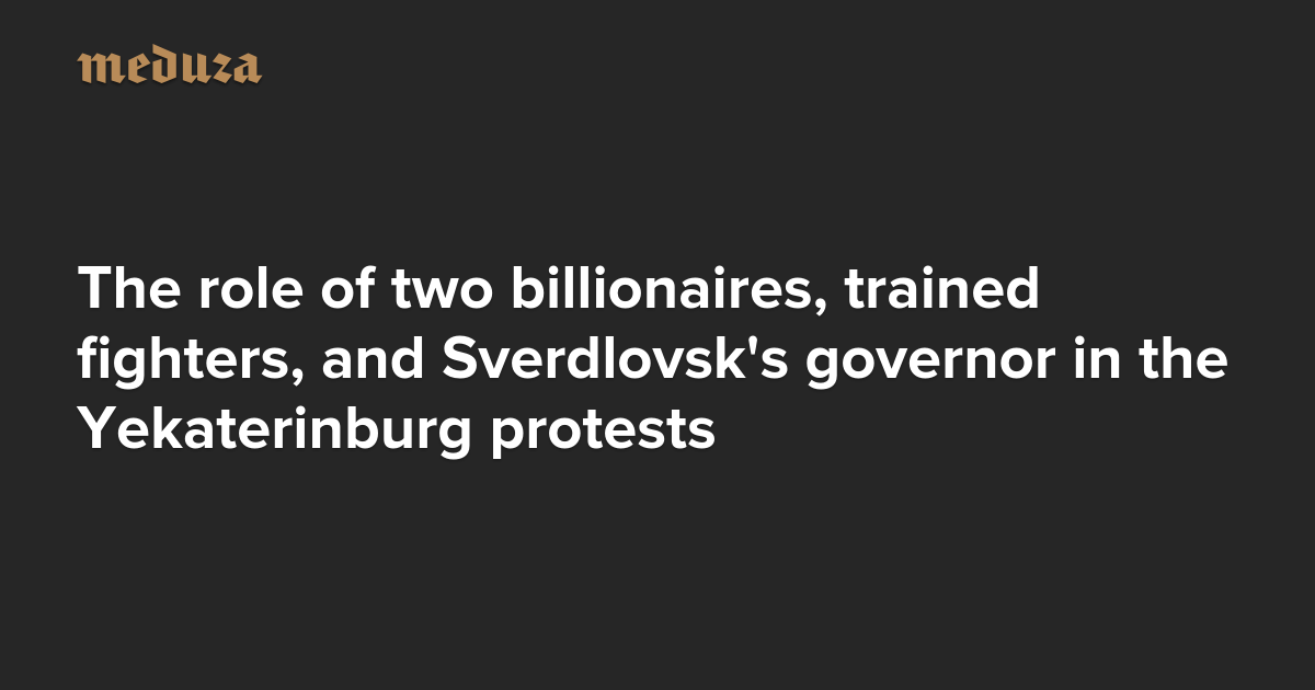 The Real Russia. Today. The role of two billionaires, trained fighters, and Sverdlovsk's governor in the Yekaterinburg protests