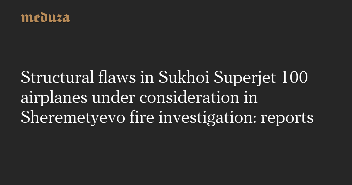 Structural flaws in Sukhoi Superjet 100 airplanes under consideration in Sheremetyevo fire investigation: reports