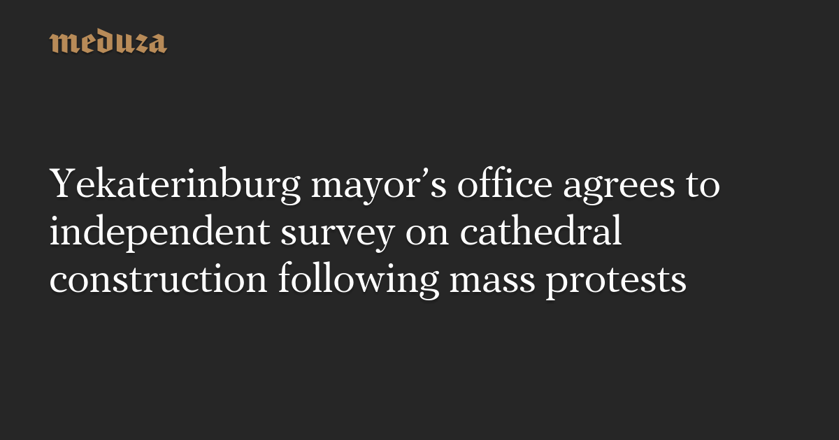 Yekaterinburg mayor's office agrees to independent survey on cathedral construction following mass protests