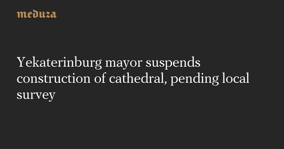 Yekaterinburg mayor suspends construction of cathedral, pending local survey