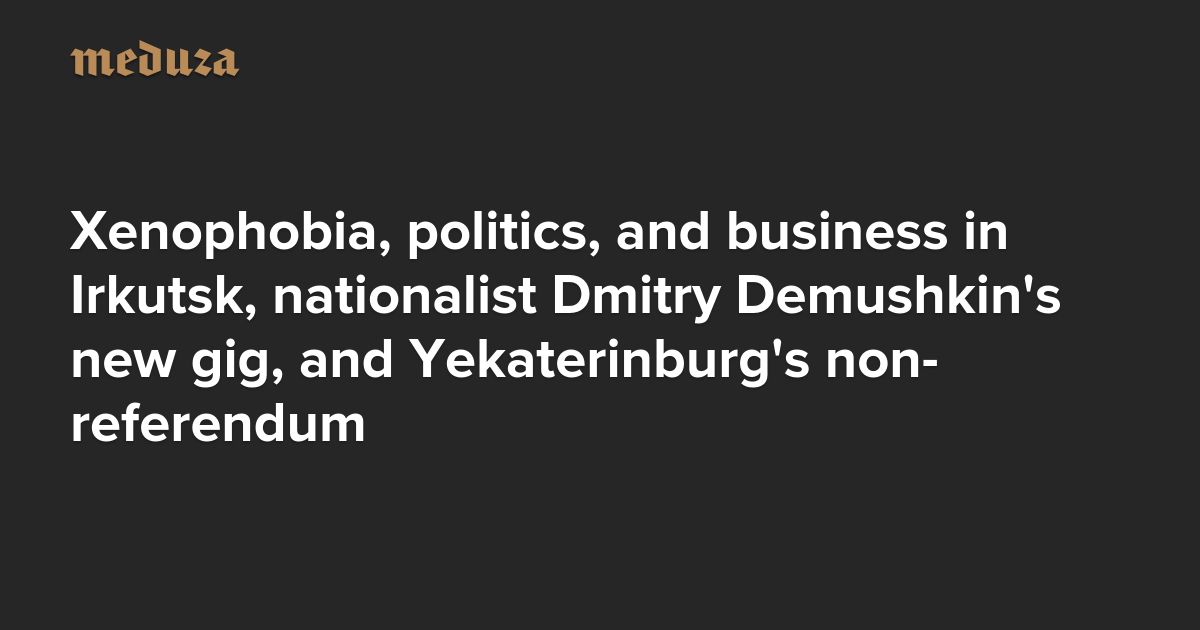 The Real Russia. Today. Xenophobia, politics, and business in Irkutsk, nationalist Dmitry Demushkin's new gig, and Yekaterinburg's non-referendum