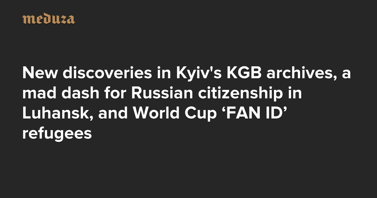 The Real Russia. Today. New discoveries in Kyiv's KGB archives, a mad dash for Russian citizenship in Luhansk, and World Cup 'FAN ID' refugees