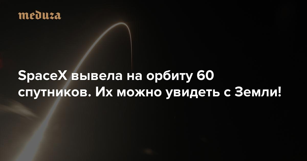 «Приготовьтесь к отвалу башки» SpaceX вывела на орбиту 60 спутников. Их можно увидеть с Земли! — Meduza